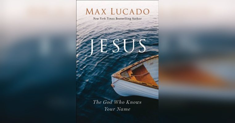 Jesus, The God Who Knows Your Name by Max Lucado