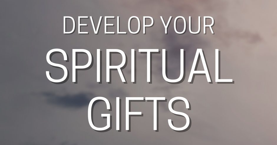 Develop Your Spiritual Gifts